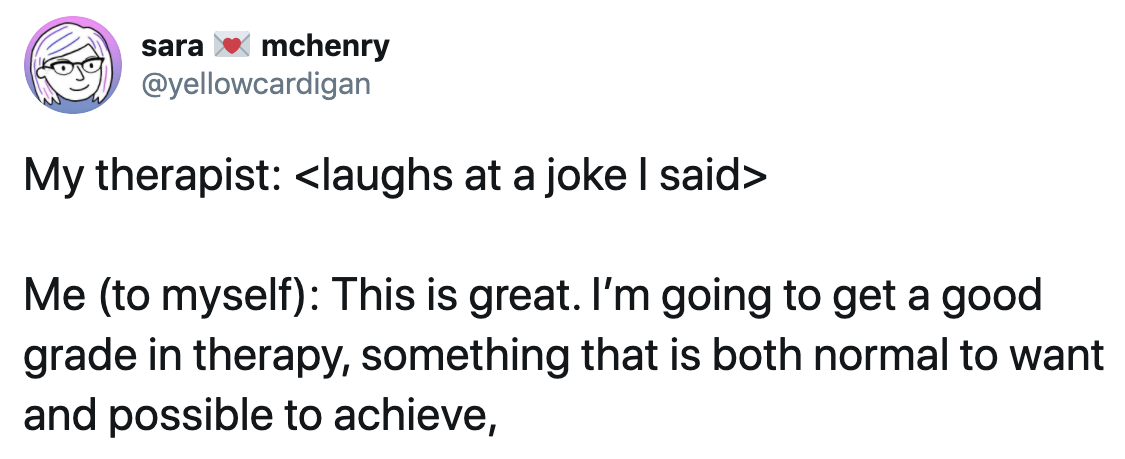 A tweet with the following text. My therapist: <laughs at a joke I said>. Me (to myself): This is great. I'm going to get a good grade in therapy, something that is both normal to want and possible to achieve.