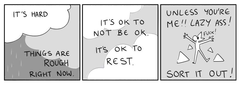"""A three panel comic that says: """"It's hard. Things are rough right now. It's ok to not be ok. It's ok to rest. Unless you're me!! Lazy ass! Sort it out!"""""""