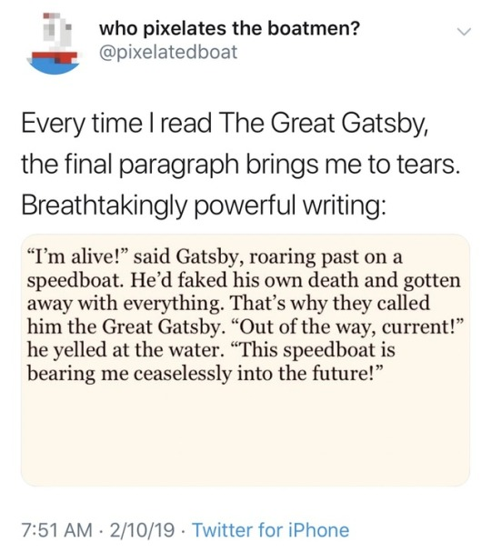 """A tweet that says """"Every time I read The Great Gatsby, the final paragraph brings me to tears."""" The paragraph actually reads: """"'I'm alive!' said Gatsby, roaring past on a speedboat. He'd faked his own death and gotten away with everything. That's why they called him The Great Gatsby."""""""