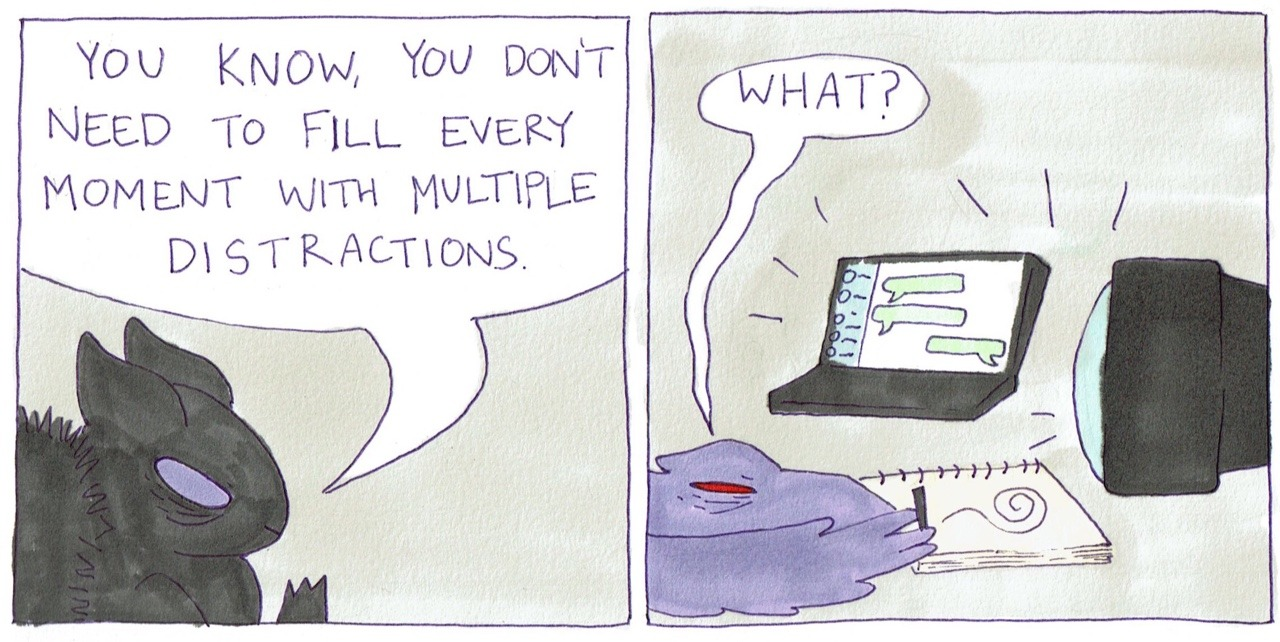"""A two panel comic. One figure says """"You know, you don't need to fill every moment with multiple distractions."""" The other figure which is drawing while watching tv and messaging someone, asks """"What?"""""""