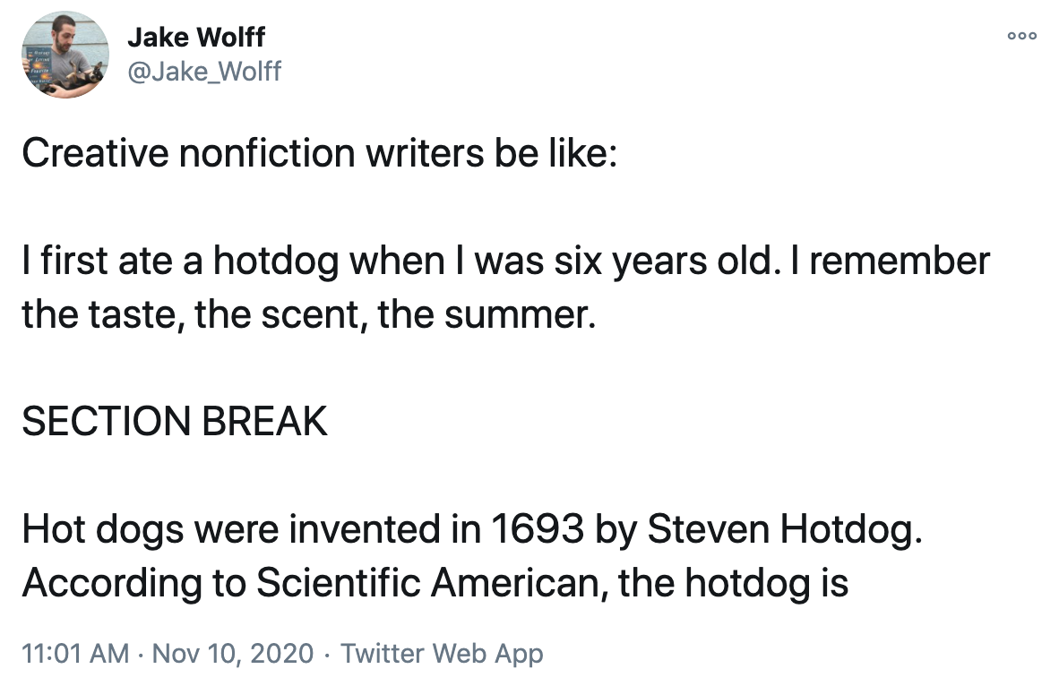 A tweet with the following text. Creative nonfiction writers be like: I first ate a hot dog when I was six years old. I remember the taste, the scent, the summer. SECTION BREAK. Hot dogs were invented in 1693 by Steven Hot Dog. According to Scientific American, the hot dog is...