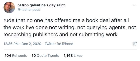 """A tweet that says """"rude that no one has offered me a book deal after all the work I've done not writing, not querying agents, not researching publishers and not submitting work"""""""