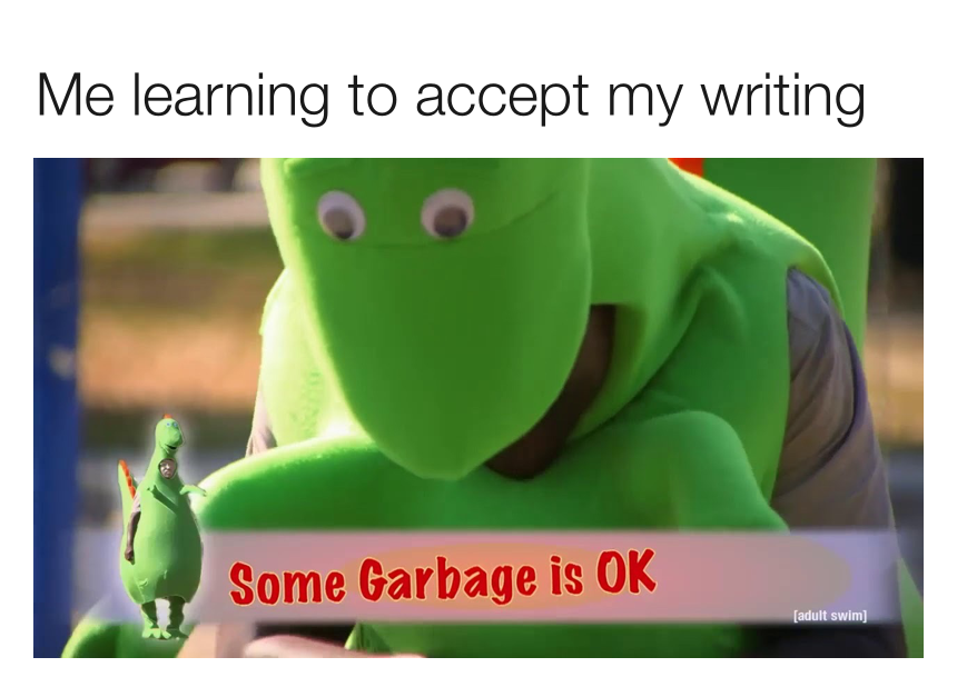 """A meme with the caption """"me learning to accept my writing"""" and an image of a mascot saying """"some garbage is ok"""""""