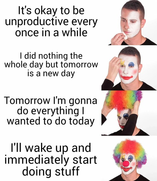 A progression of four images of a man being dressed as a clown. (1) It's okay to be unproductive every once in a while. (2) I did nothing the whole day but tomorrow is a new day. (3) Tomorrow I'm gonna do everything I wanted to do today. (4) I'll wake up and immediately start doing stuff.