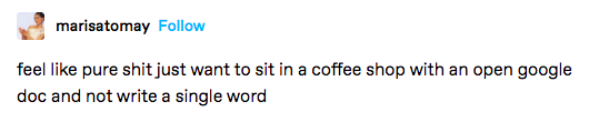 """A Tumblr post that says """"feel like pure shit just want to sit in a coffee shop with an open google doc and not write a single word."""""""