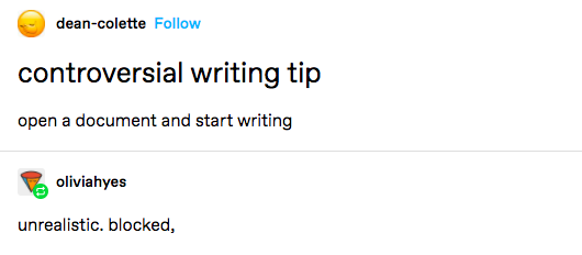 """Screenshot of Tumblr posts. The first user: """"Controversial writing tip: open a document and start writing. The second user: """"Unrealistic. Blocked."""""""