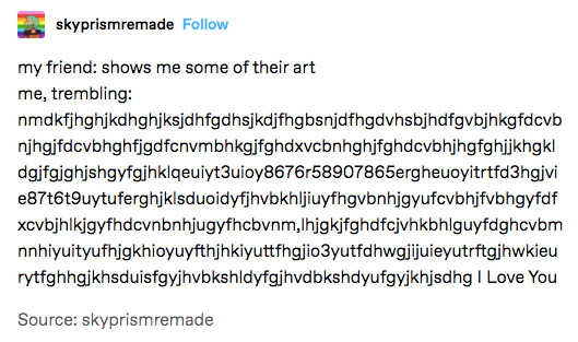 """A Tumblr post with the following text: """"my friend: shows me some of their art. me, trembling: [key smash] I Love You"""""""
