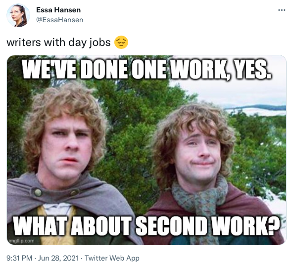 """A tweet that says """"writers with day jobs"""" with an image of Merry and Pippin from the Lord of the Rings movies asking """"We've done one work, yes. What about second work?"""""""