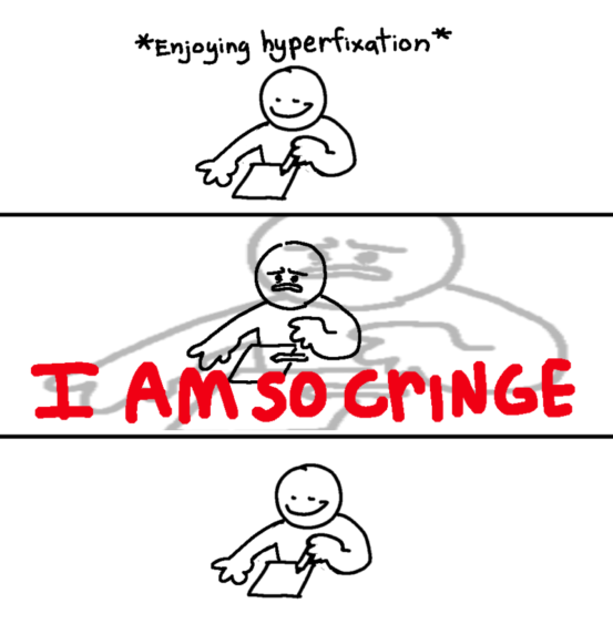 """A three panel comic. First panel: a cartoon drawing on a piece of paper while """"enjoying hyperfixation."""" Second panel: bold red text that says """"I AM SO CRINGE."""" Third panel: the character resumes drawing peacefully."""