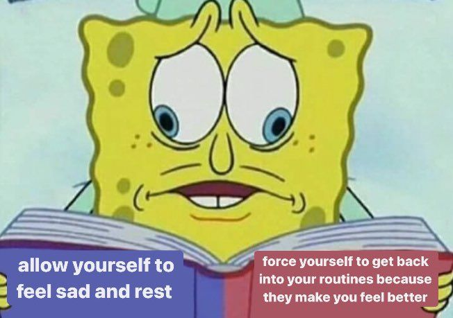 """SpongeBob reading a book, his eyes focused on two different pages: """"allow yourself to feel sad and rest"""" or """"force yourself to get back into your routines because they make you feel better."""""""
